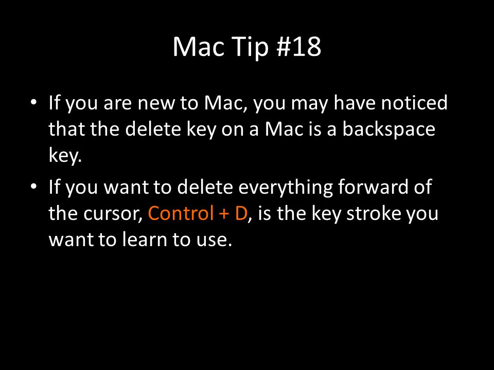 Mac Tip #18 If you are new to Mac, you may have noticed that the delete key on a Mac is a backspace key.