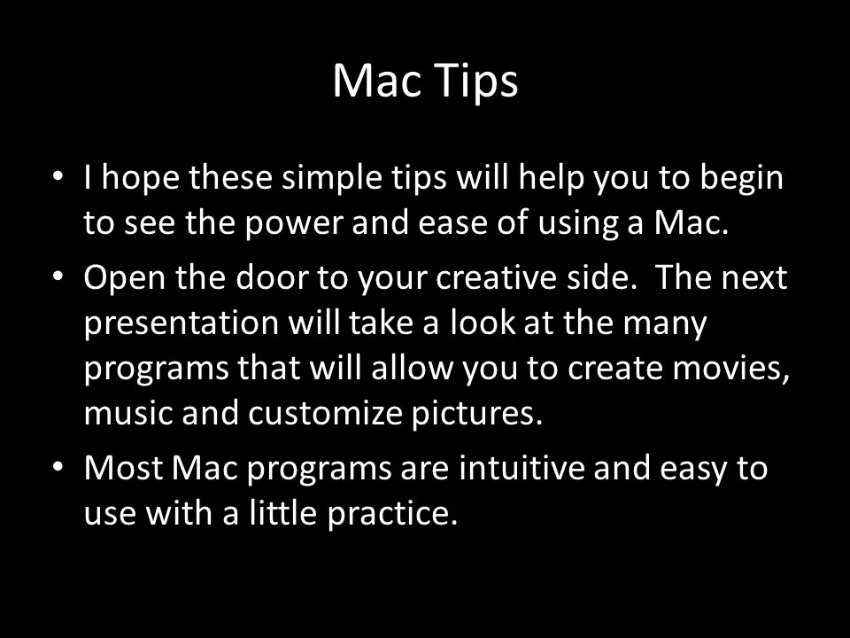 Mac Tips I hope these simple tips will help you to begin to see the power and ease of using a Mac.