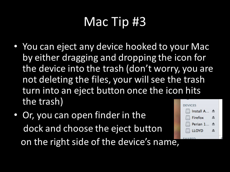 Mac Tip #3 You can eject any device hooked to your Mac by either dragging and dropping the icon for the device into the trash (don't worry, you are no