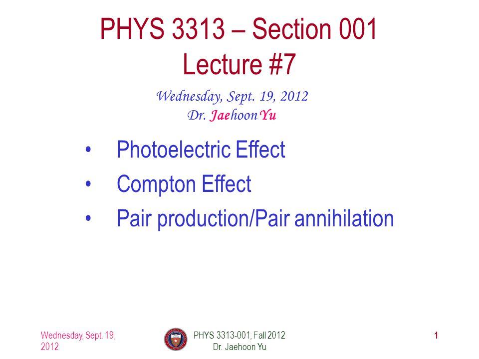 Wednesday, Sept. 19, 2012 PHYS 3313-001, Fall 2012 Dr. Jaehoon Yu 1 PHYS 3313 – Section 001 Lecture #7 Wednesday, Sept. 19, 2012 Dr. Jaehoon Yu Photoe