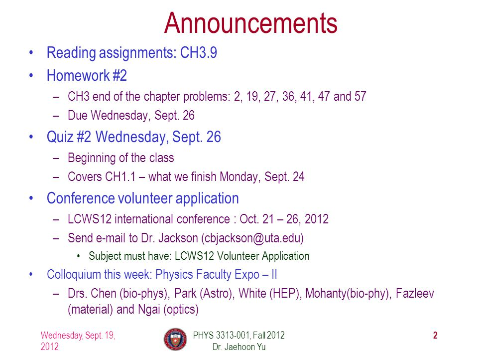 Wednesday, Sept. 19, 2012 PHYS 3313-001, Fall 2012 Dr. Jaehoon Yu 2 Announcements Reading assignments: CH3.9 Homework #2 –CH3 end of the chapter probl
