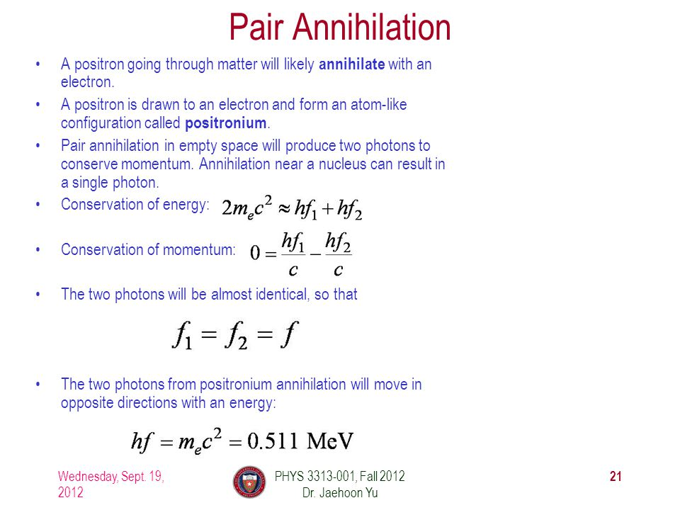 Pair Annihilation A positron going through matter will likely annihilate with an electron. A positron is drawn to an electron and form an atom-like co