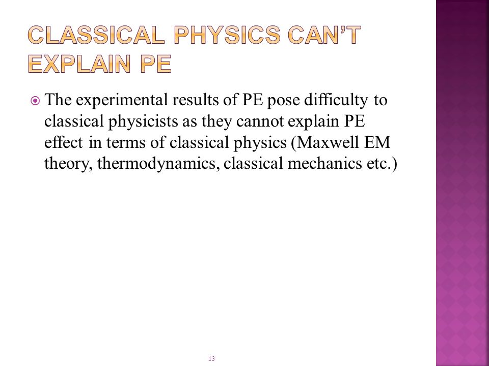13  The experimental results of PE pose difficulty to classical physicists as they cannot explain PE effect in terms of classical physics (Maxwell EM theory, thermodynamics, classical mechanics etc.)