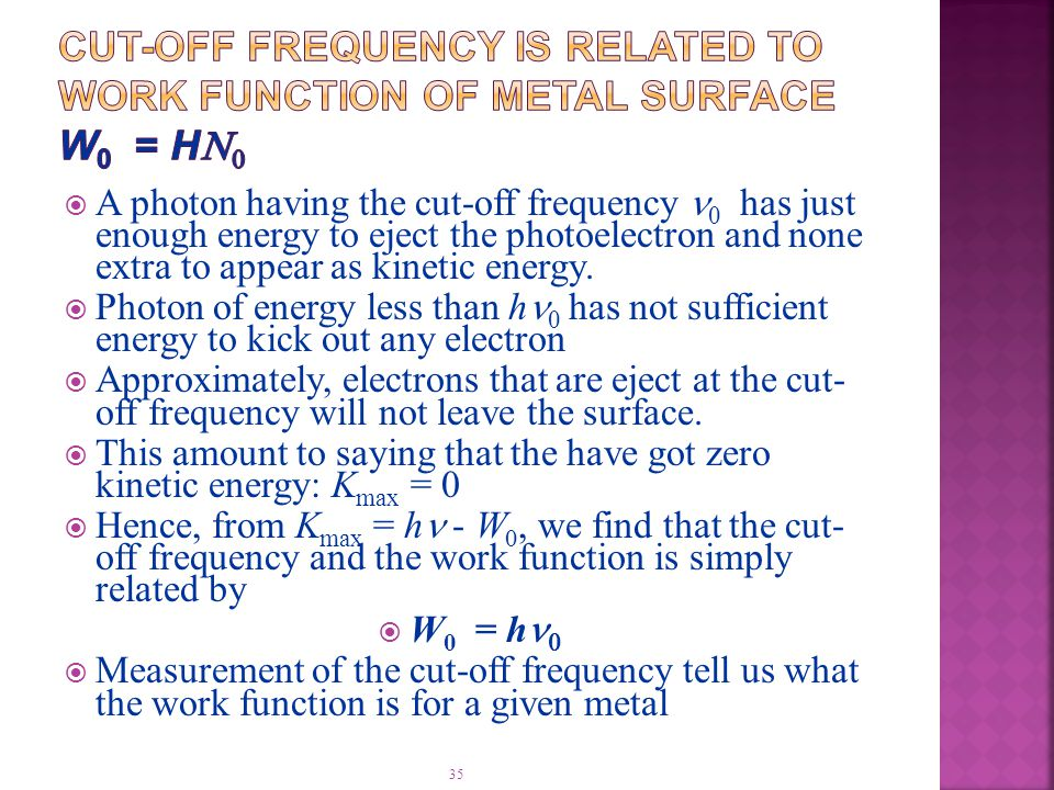 35  A photon having the cut-off frequency  has just enough energy to eject the photoelectron and none extra to appear as kinetic energy.