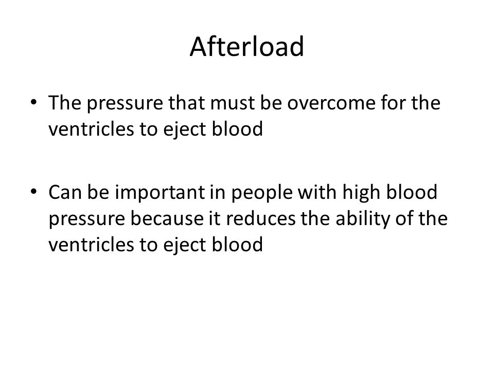 Afterload The pressure that must be overcome for the ventricles to eject blood Can be important in people with high blood pressure because it reduces the ability of the ventricles to eject blood
