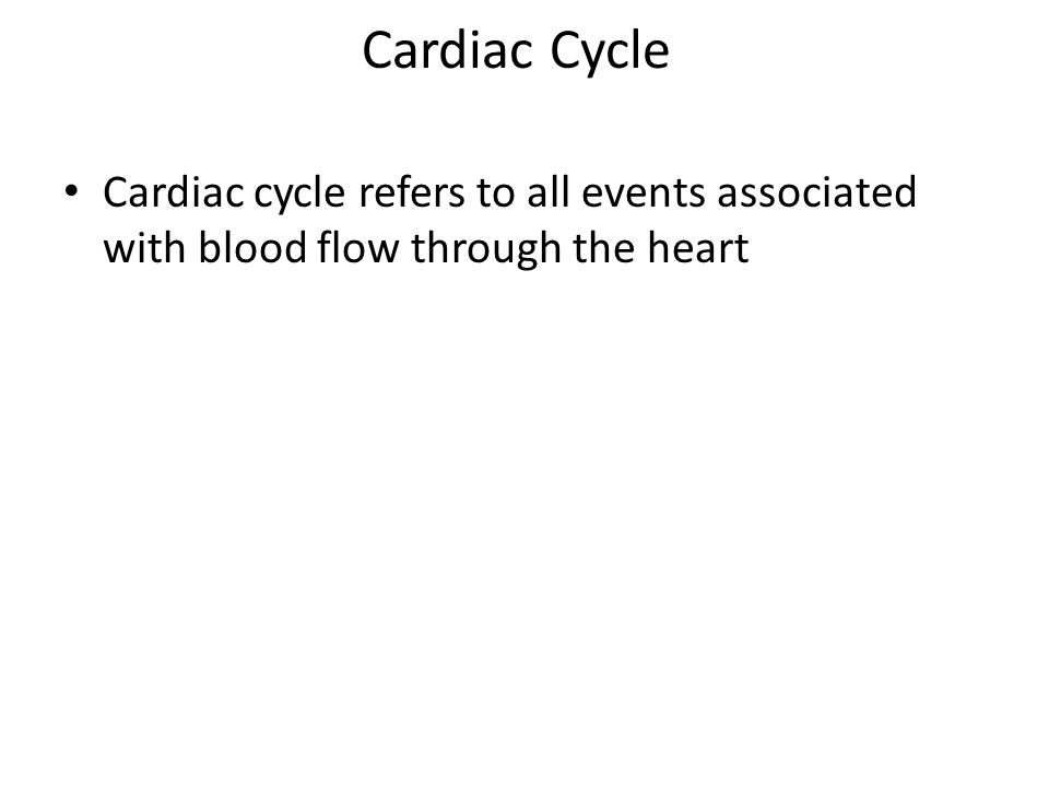 Cardiac Cycle Cardiac cycle refers to all events associated with blood flow through the heart