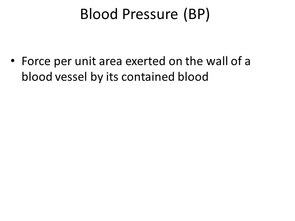 Blood Pressure (BP) Force per unit area exerted on the wall of a blood vessel by its contained blood