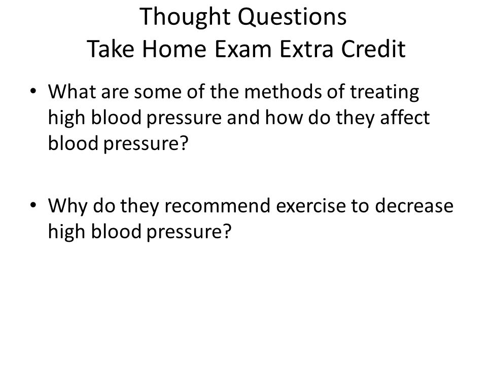 Thought Questions Take Home Exam Extra Credit What are some of the methods of treating high blood pressure and how do they affect blood pressure.