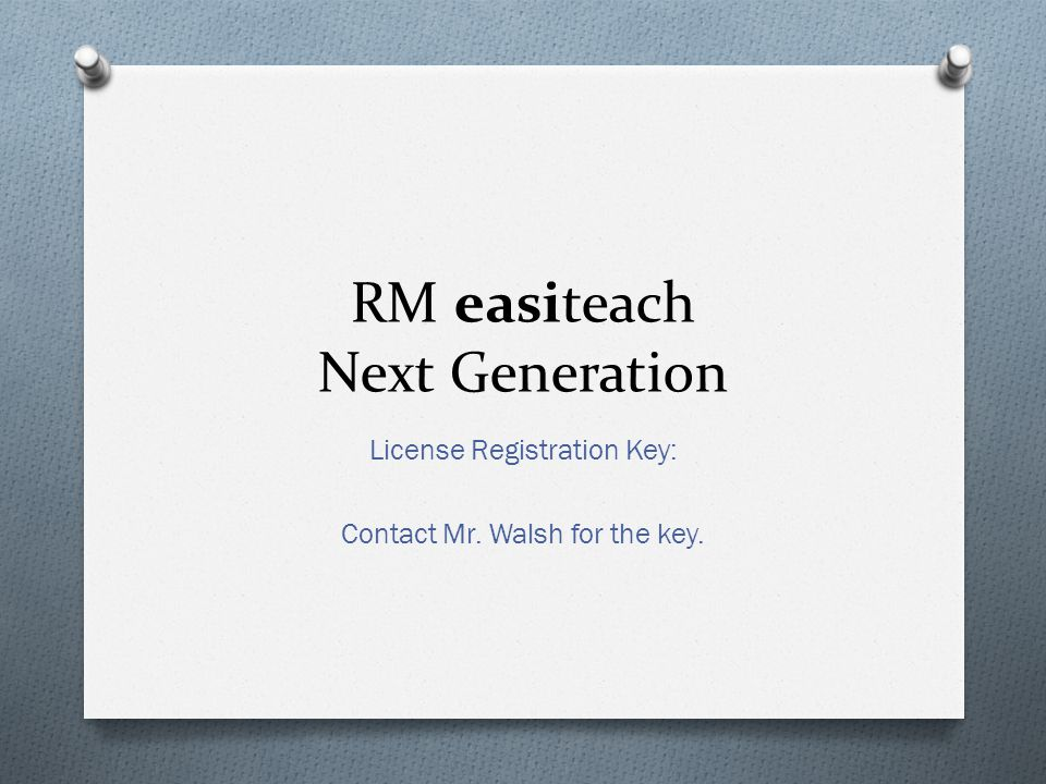 RM easiteach Next Generation License Registration Key: Contact Mr. Walsh for the key.