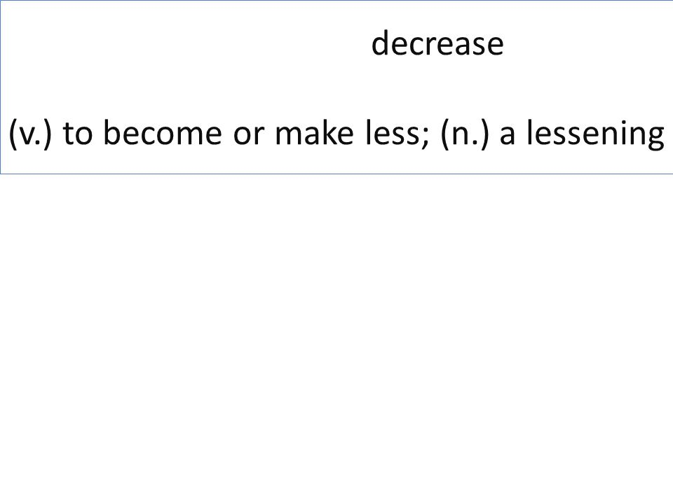 decrease (v.) to become or make less; (n.) a lessening