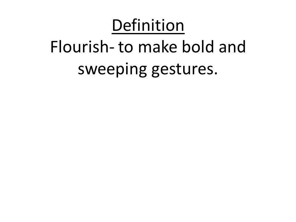 Definition Flourish- to make bold and sweeping gestures.