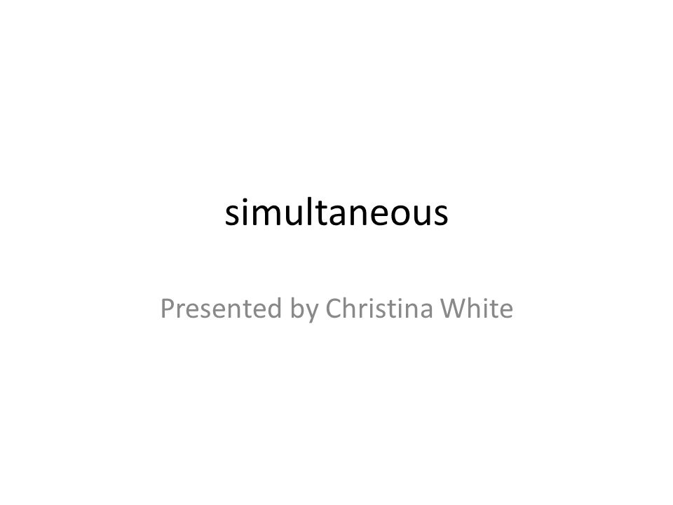 simultaneous Presented by Christina White