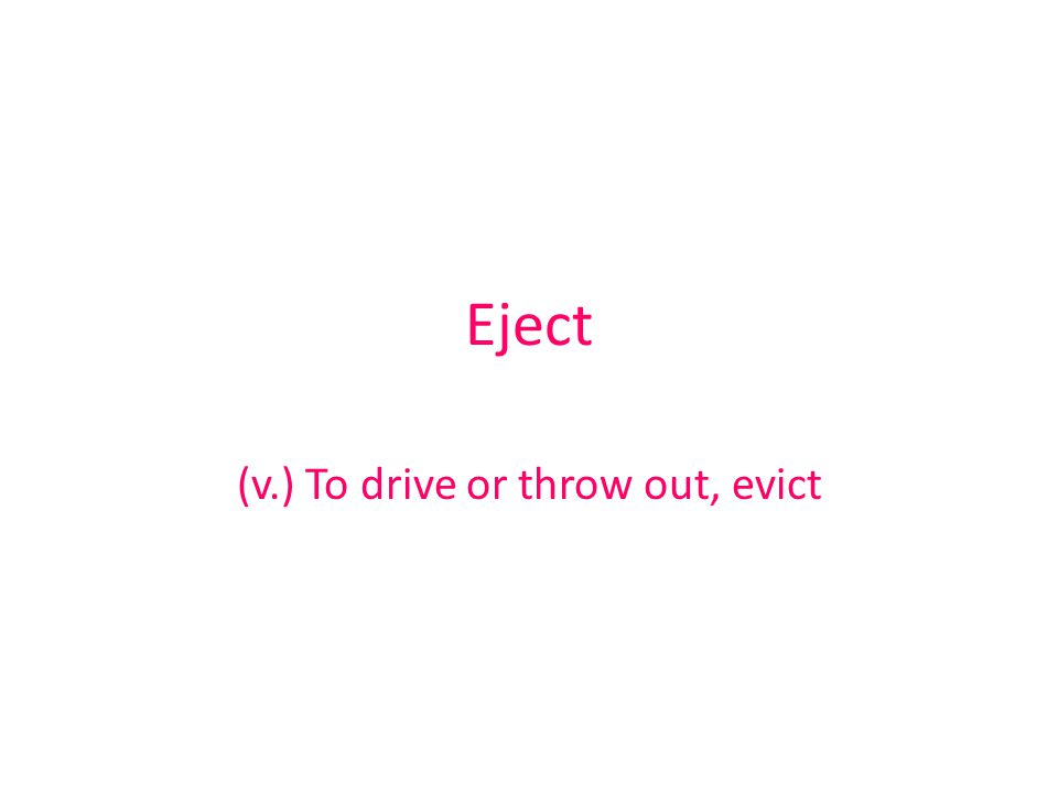 Eject (v.) To drive or throw out, evict