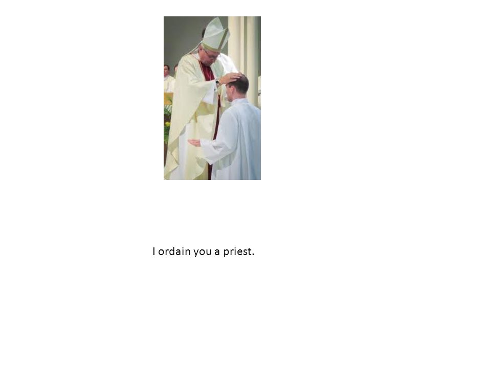 I ordain you a priest.
