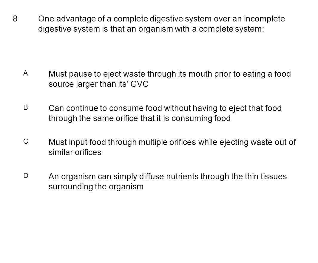 8One advantage of a complete digestive system over an incomplete digestive system is that an organism with a complete system: A Must pause to eject waste through its mouth prior to eating a food source larger than its' GVC B Can continue to consume food without having to eject that food through the same orifice that it is consuming food C Must input food through multiple orifices while ejecting waste out of similar orifices D An organism can simply diffuse nutrients through the thin tissues surrounding the organism