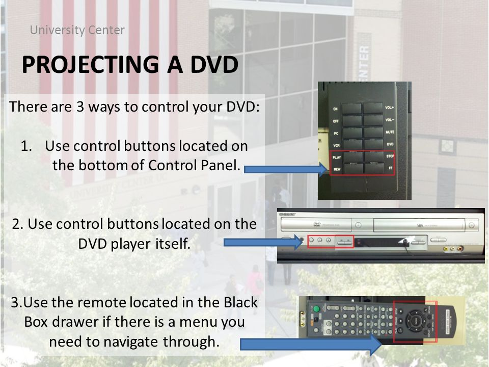 PROJECTING A DVD University Center There are 3 ways to control your DVD: 1.Use control buttons located on the bottom of Control Panel.
