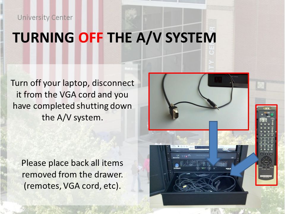 TURNING OFF THE A/V SYSTEM University Center Turn off your laptop, disconnect it from the VGA cord and you have completed shutting down the A/V system.