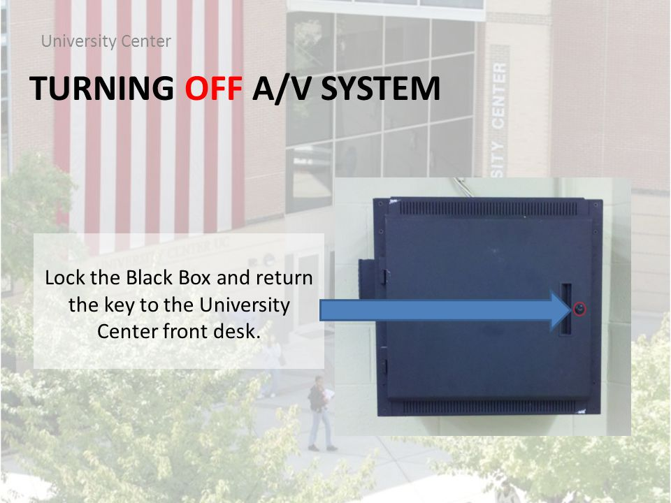 TURNING OFF A/V SYSTEM University Center Lock the Black Box and return the key to the University Center front desk.