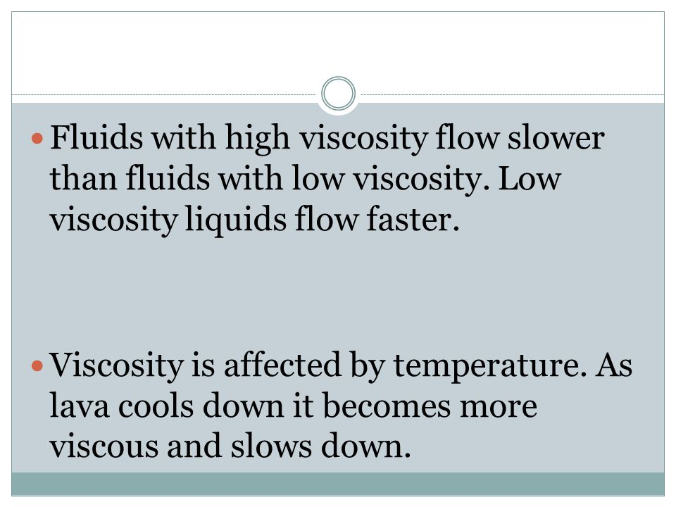 Fluids with high viscosity flow slower than fluids with low viscosity.