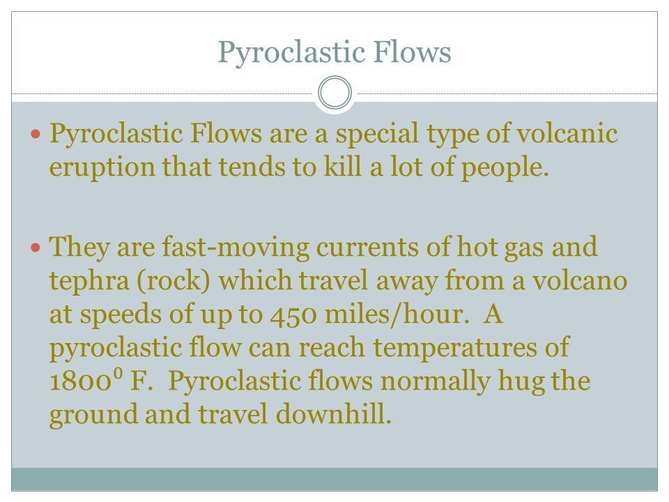 Pyroclastic Flows Pyroclastic Flows are a special type of volcanic eruption that tends to kill a lot of people.