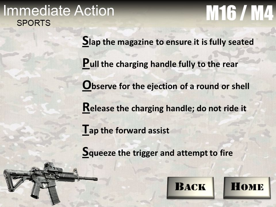 M16 / M4 Immediate Action SPORTS S lap the magazine to ensure it is fully seated P ull the charging handle fully to the rear O bserve for the ejection