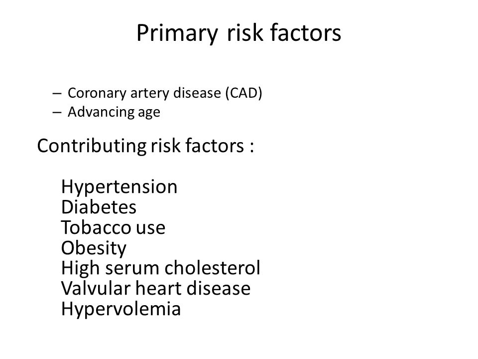 Primary risk factors – Coronary artery disease (CAD) – Advancing age Contributing risk factors : Hypertension Diabetes Tobacco use Obesity High serum