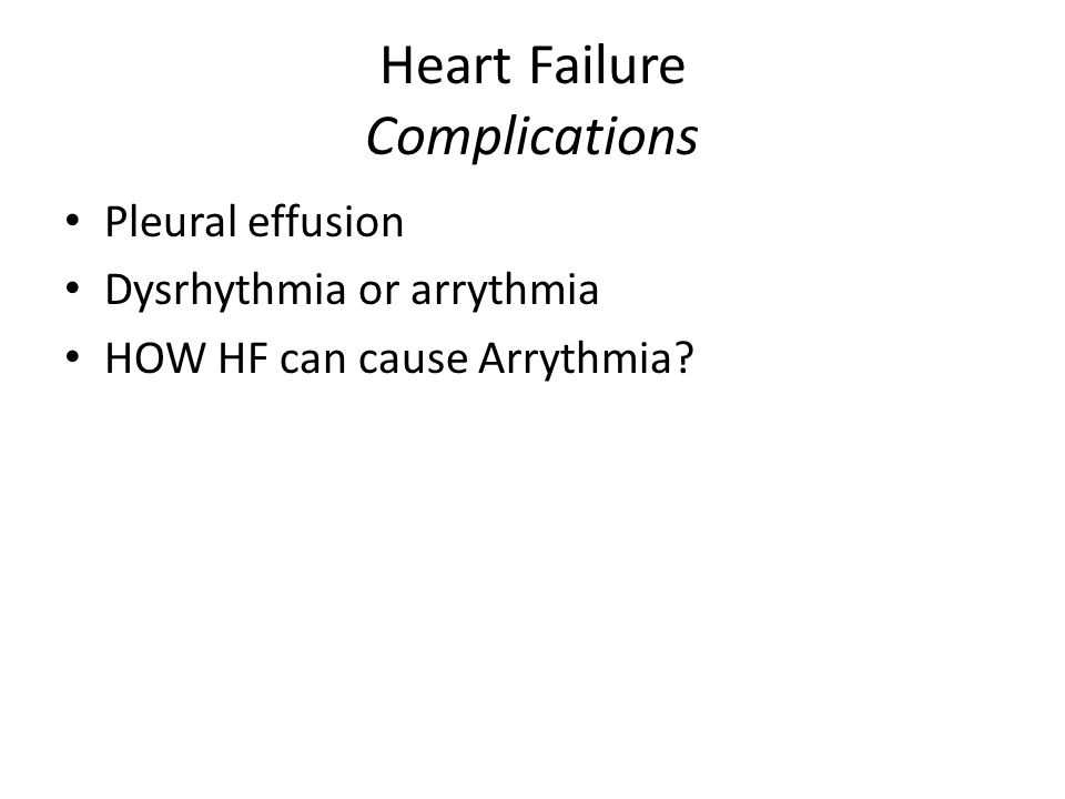 Heart Failure Complications Pleural effusion Dysrhythmia or arrythmia HOW HF can cause Arrythmia?