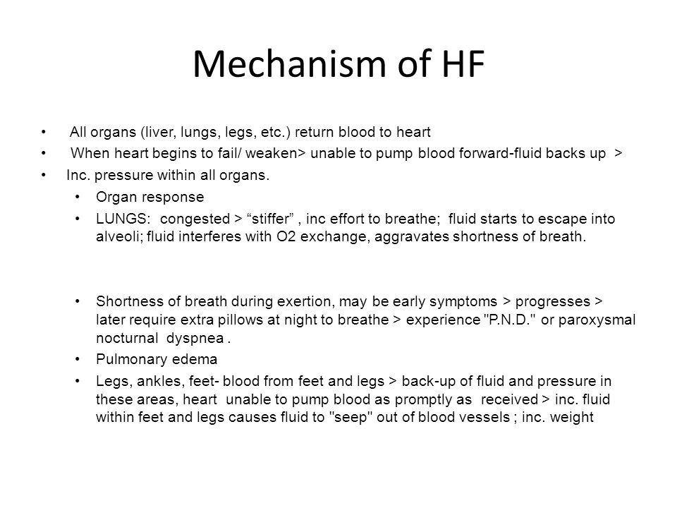 Mechanism of HF All organs (liver, lungs, legs, etc.) return blood to heart When heart begins to fail/ weaken> unable to pump blood forward-fluid back