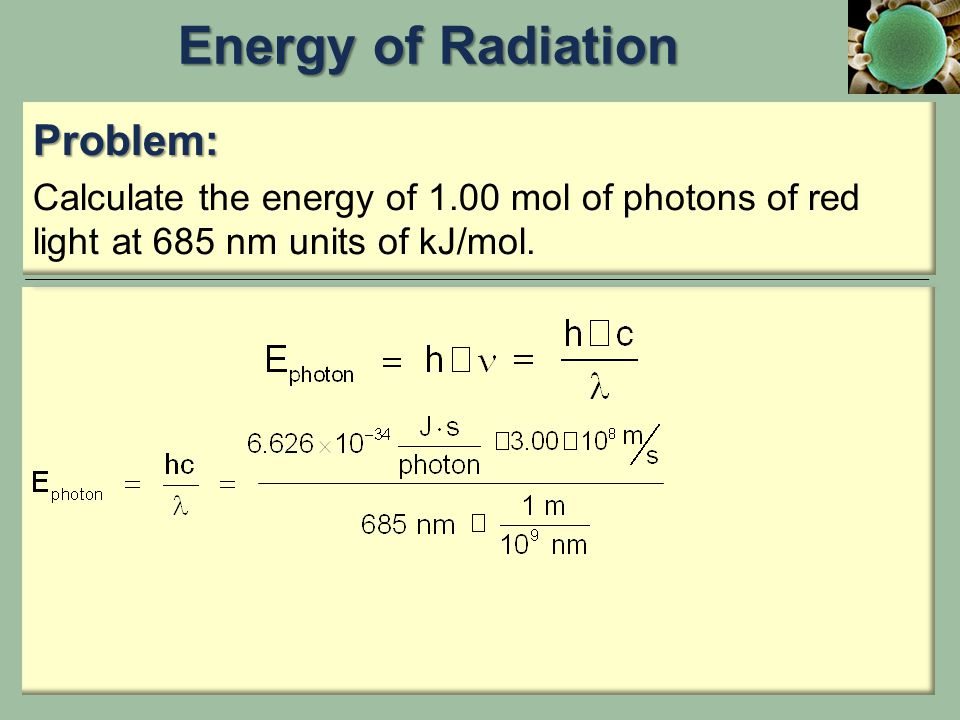 Problem: Calculate the energy of 1.00 mol of photons of red light at 685 nm units of kJ/mol.