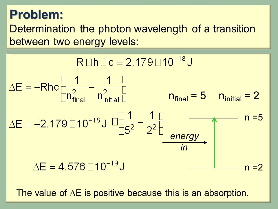 Problem: Determination the photon wavelength of a transition between two energy levels: n final = 5n initial = 2 The value of  E is positive because this is an absorption.