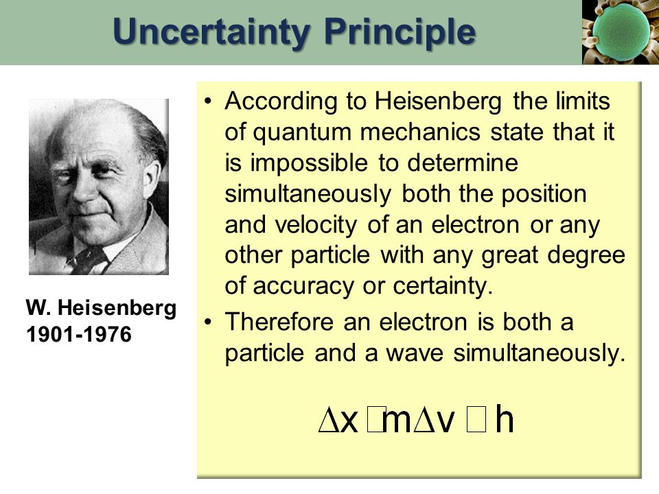 According to Heisenberg the limits of quantum mechanics state that it is impossible to determine simultaneously both the position and velocity of an electron or any other particle with any great degree of accuracy or certainty.