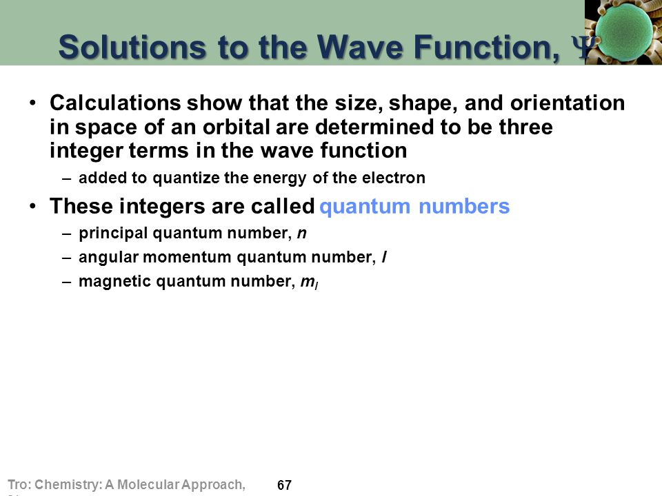 Solutions to the Wave Function,  Calculations show that the size, shape, and orientation in space of an orbital are determined to be three integer terms in the wave function –added to quantize the energy of the electron These integers are called quantum numbers –principal quantum number, n –angular momentum quantum number, l –magnetic quantum number, m l 67 Tro: Chemistry: A Molecular Approach, 2/e