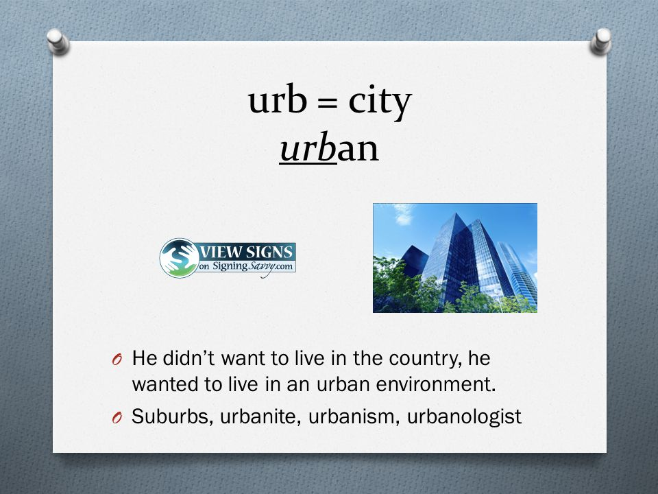 urb = city urban O He didn't want to live in the country, he wanted to live in an urban environment.