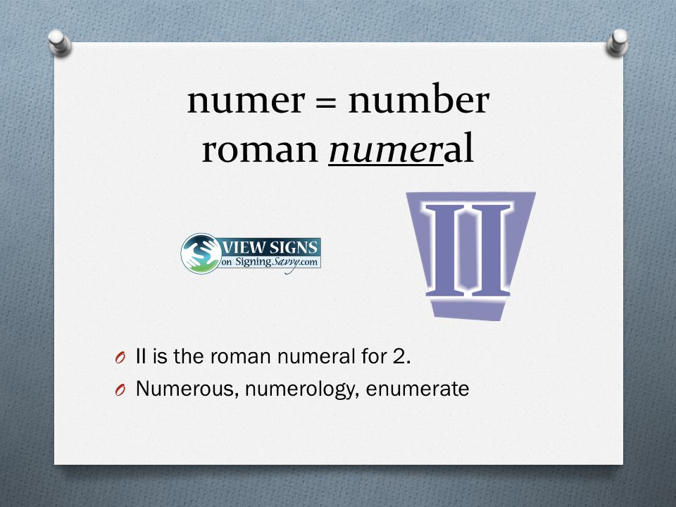 numer = number roman numeral O II is the roman numeral for 2. O Numerous, numerology, enumerate