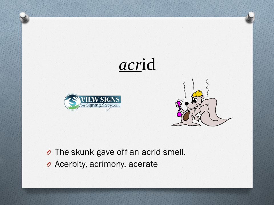 O The skunk gave off an acrid smell. O Acerbity, acrimony, acerate