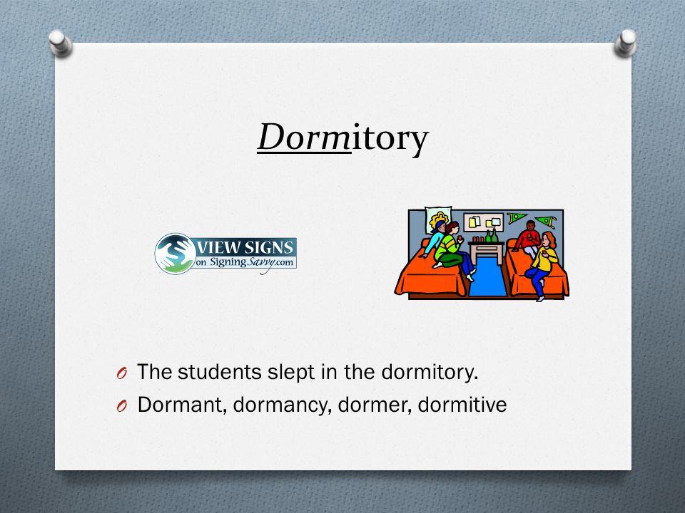 O The students slept in the dormitory. O Dormant, dormancy, dormer, dormitive