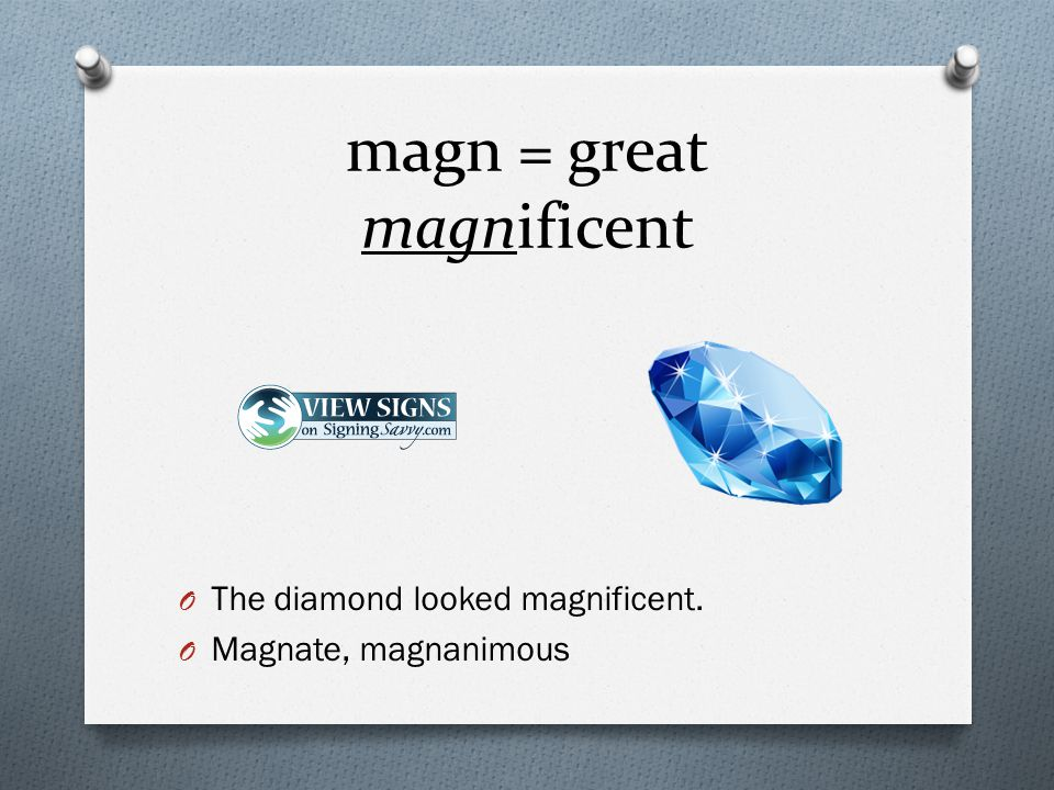 magn = great magnificent O The diamond looked magnificent. O Magnate, magnanimous