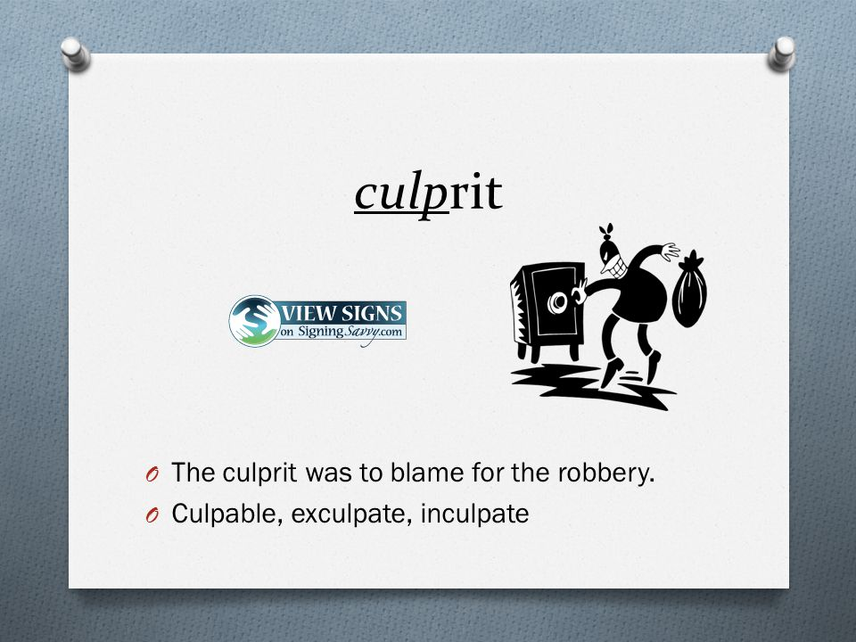 O The culprit was to blame for the robbery. O Culpable, exculpate, inculpate