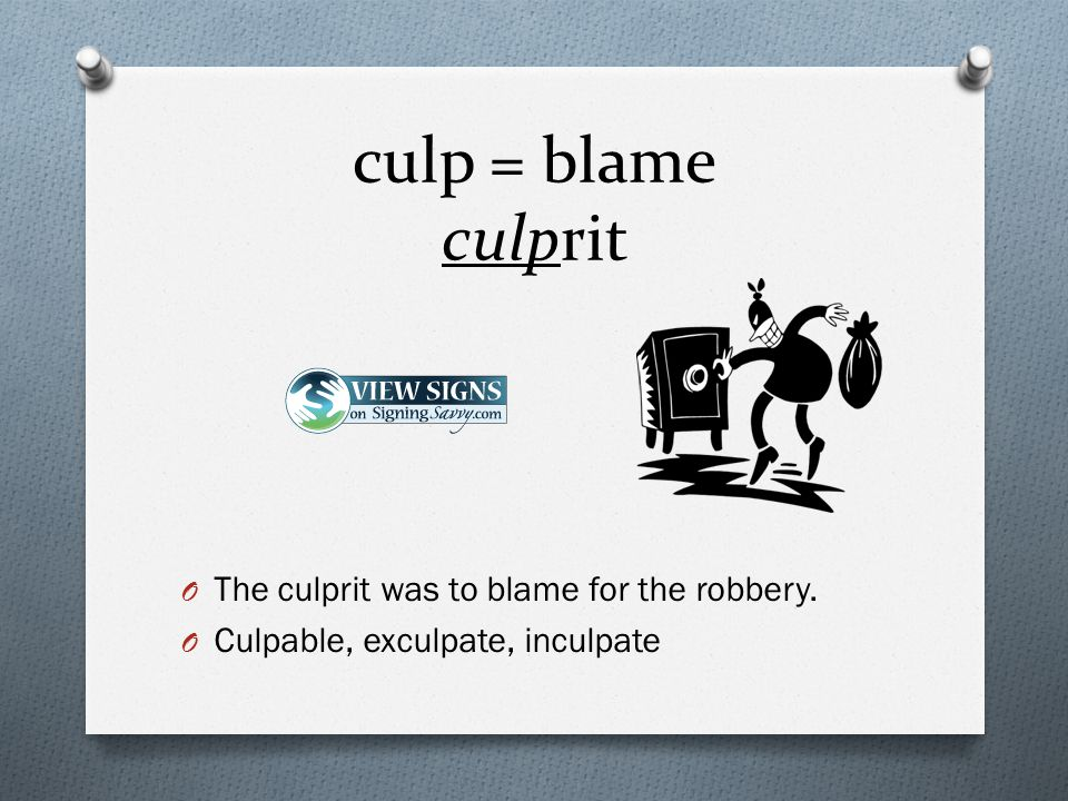 culp = blame culprit O The culprit was to blame for the robbery. O Culpable, exculpate, inculpate