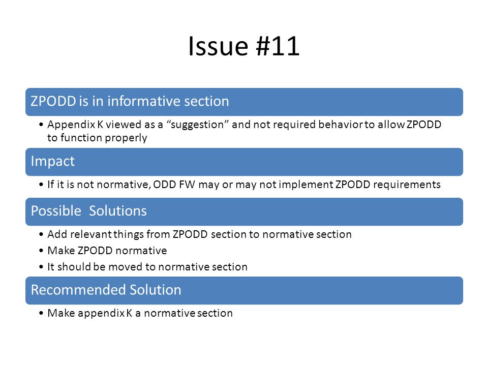 Issue #11 ZPODD is in informative section Appendix K viewed as a suggestion and not required behavior to allow ZPODD to function properly Impact If it is not normative, ODD FW may or may not implement ZPODD requirements Possible Solutions Add relevant things from ZPODD section to normative section Make ZPODD normative It should be moved to normative section Recommended Solution Make appendix K a normative section