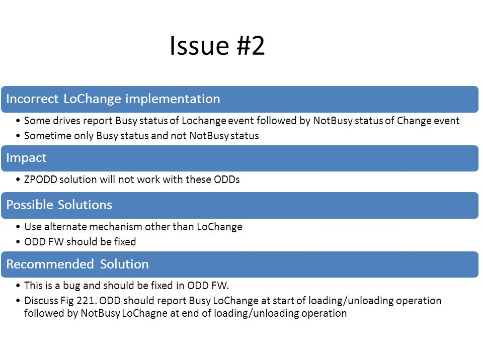 Issue #2 Incorrect LoChange implementation Some drives report Busy status of Lochange event followed by NotBusy status of Change event Sometime only Busy status and not NotBusy status Impact ZPODD solution will not work with these ODDs Possible Solutions Use alternate mechanism other than LoChange ODD FW should be fixed Recommended Solution This is a bug and should be fixed in ODD FW.