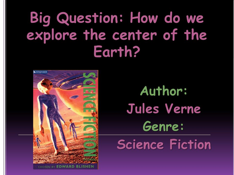 Big Question: How do we explore the center of the Earth Author: Jules Verne Genre: Science Fiction