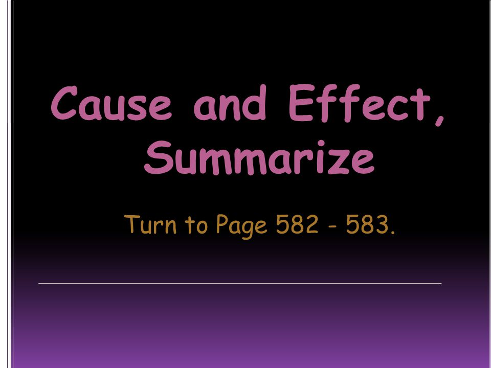Cause and Effect, Summarize Turn to Page 582 - 583.