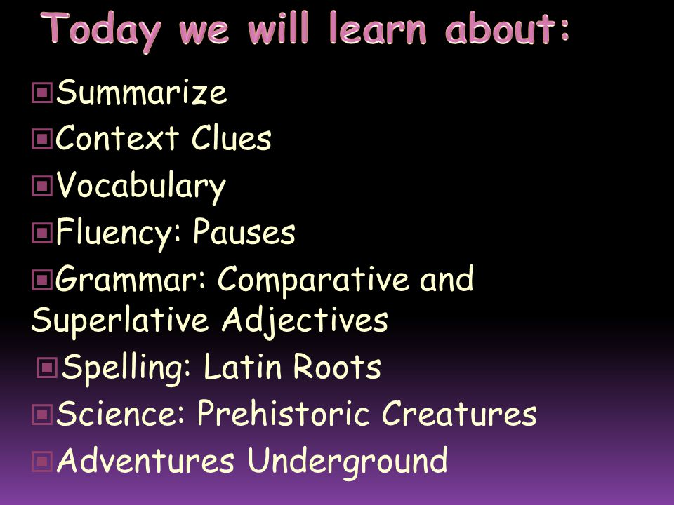 Summarize Context Clues Vocabulary Fluency: Pauses Grammar: Comparative and Superlative Adjectives Spelling: Latin Roots Science: Prehistoric Creatures Adventures Underground