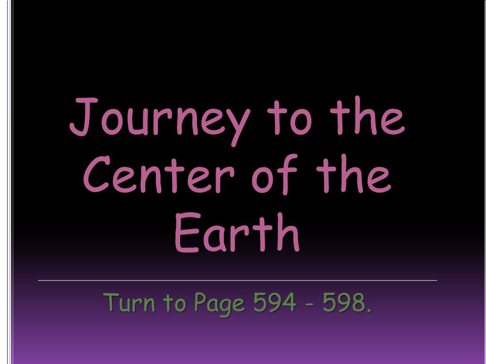 Journey to the Center of the Earth Turn to Page 594 - 598.