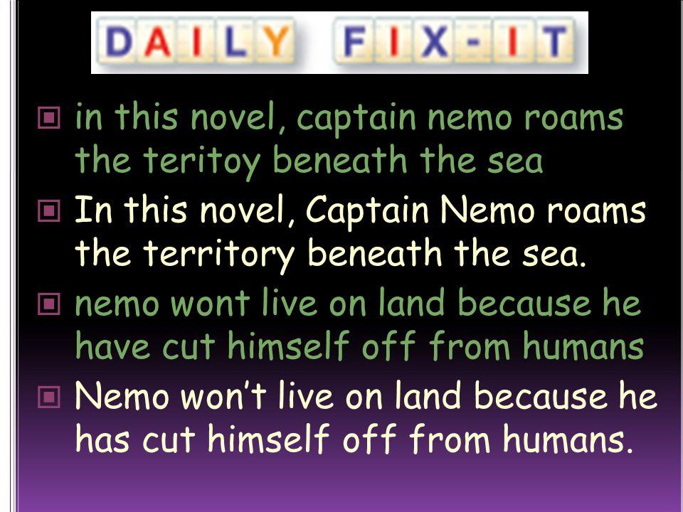 in this novel, captain nemo roams the teritoy beneath the sea In this novel, Captain Nemo roams the territory beneath the sea.