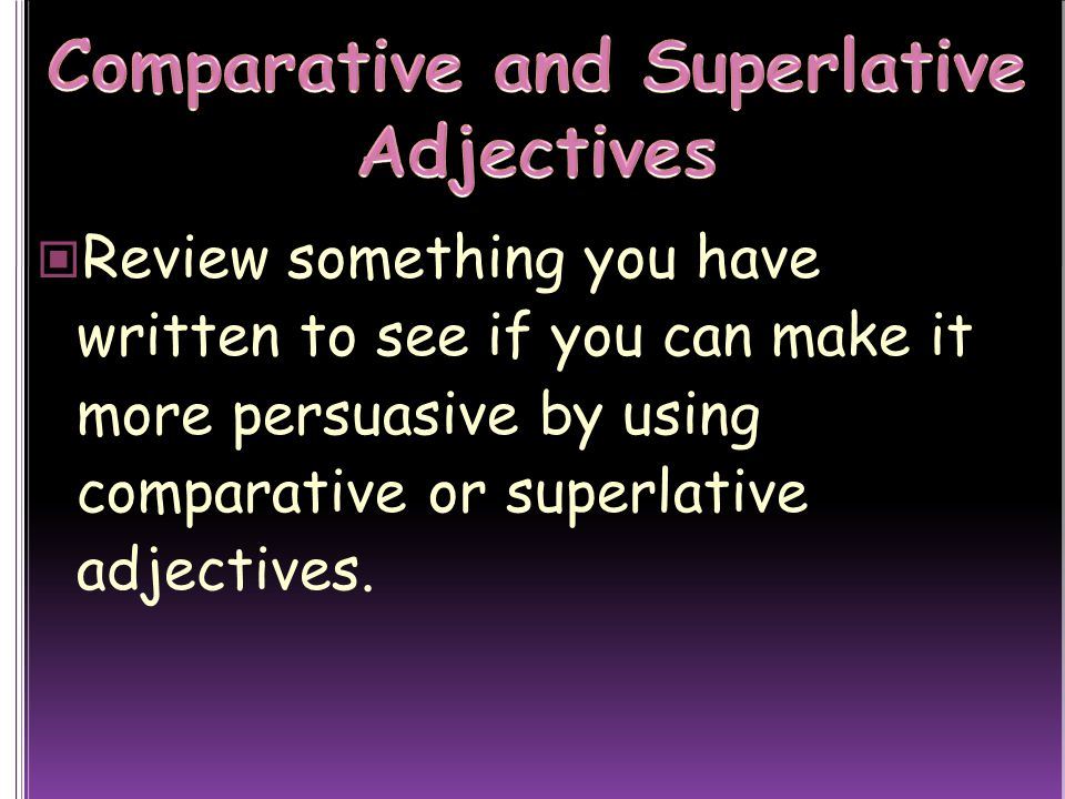 Review something you have written to see if you can make it more persuasive by using comparative or superlative adjectives.