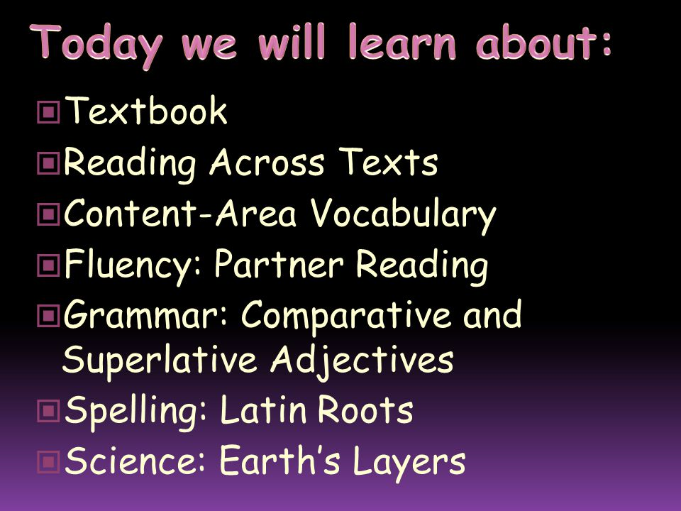 Textbook Reading Across Texts Content-Area Vocabulary Fluency: Partner Reading Grammar: Comparative and Superlative Adjectives Spelling: Latin Roots Science: Earth's Layers