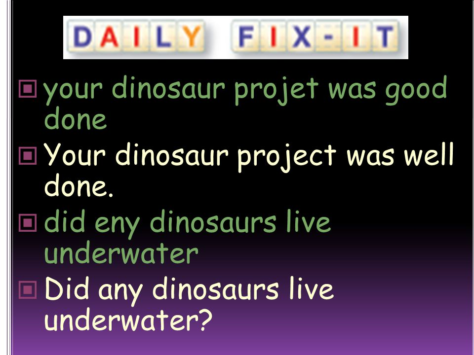 your dinosaur projet was good done Your dinosaur project was well done.