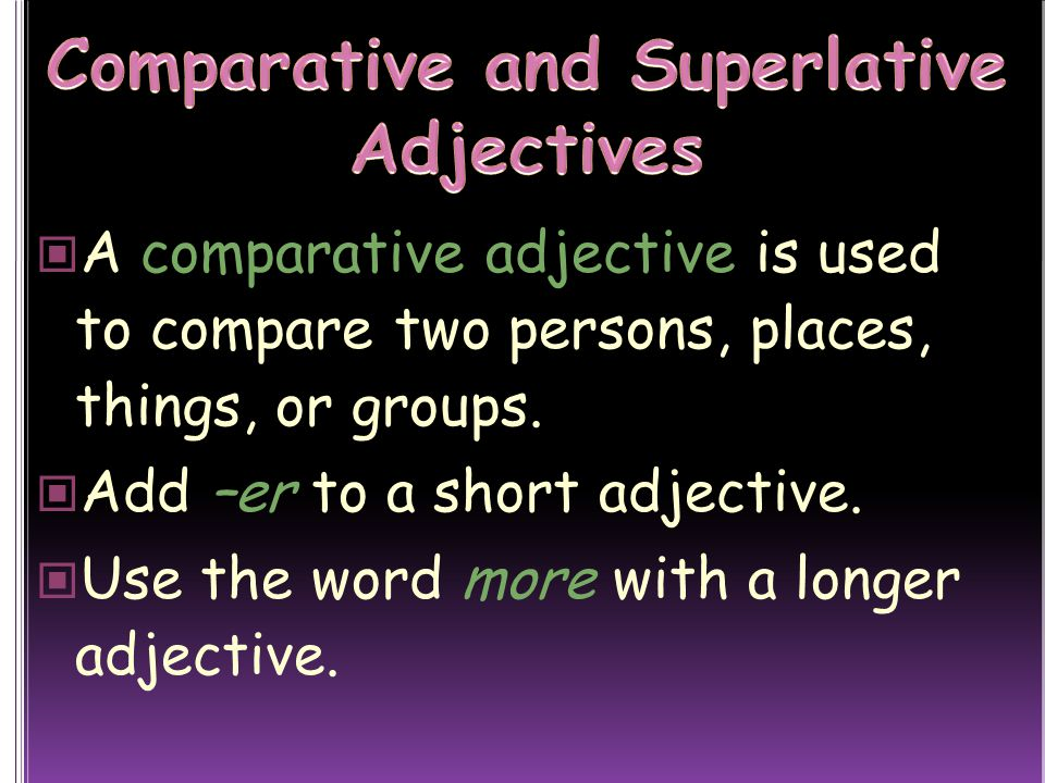 A comparative adjective is used to compare two persons, places, things, or groups.